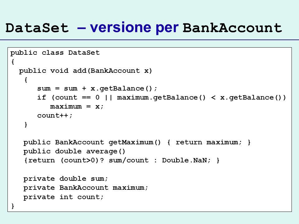 DataSet – versione per BankAccount public class DataSet { public void add(BankAccount x) { sum = sum + x.getBalance(); if (count == 0 || maximum.getBalance() < x.getBalance()) maximum = x; count++; } public BankAccount getMaximum() { return maximum; } public double average() {return (count>0).