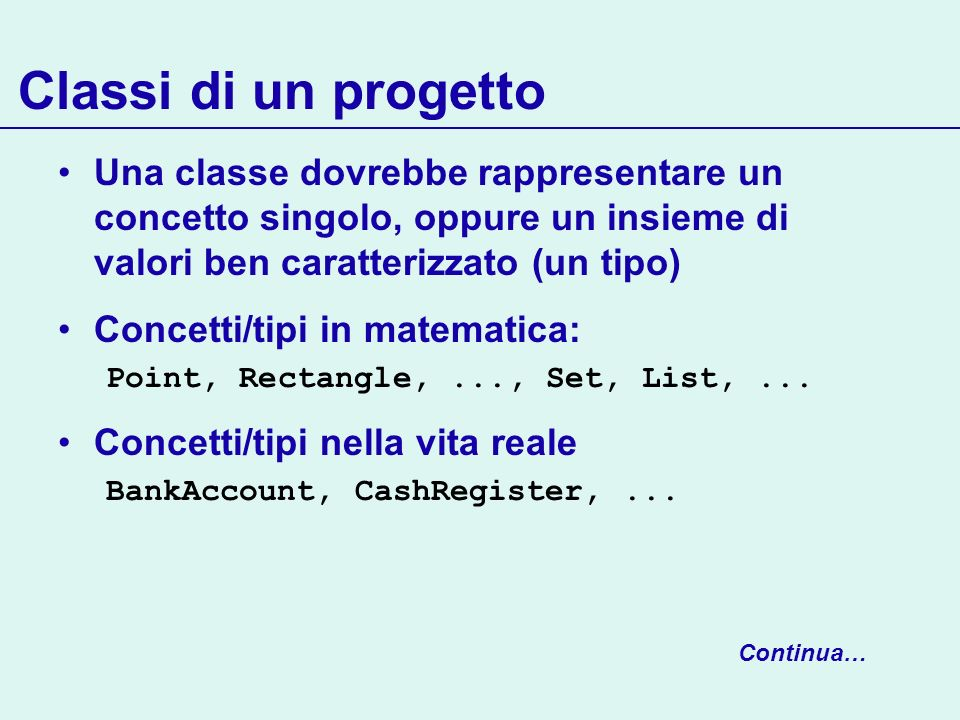 Classi di un progetto Una classe dovrebbe rappresentare un concetto singolo, oppure un insieme di valori ben caratterizzato (un tipo) Concetti/tipi in matematica: Point, Rectangle,..., Set, List,...