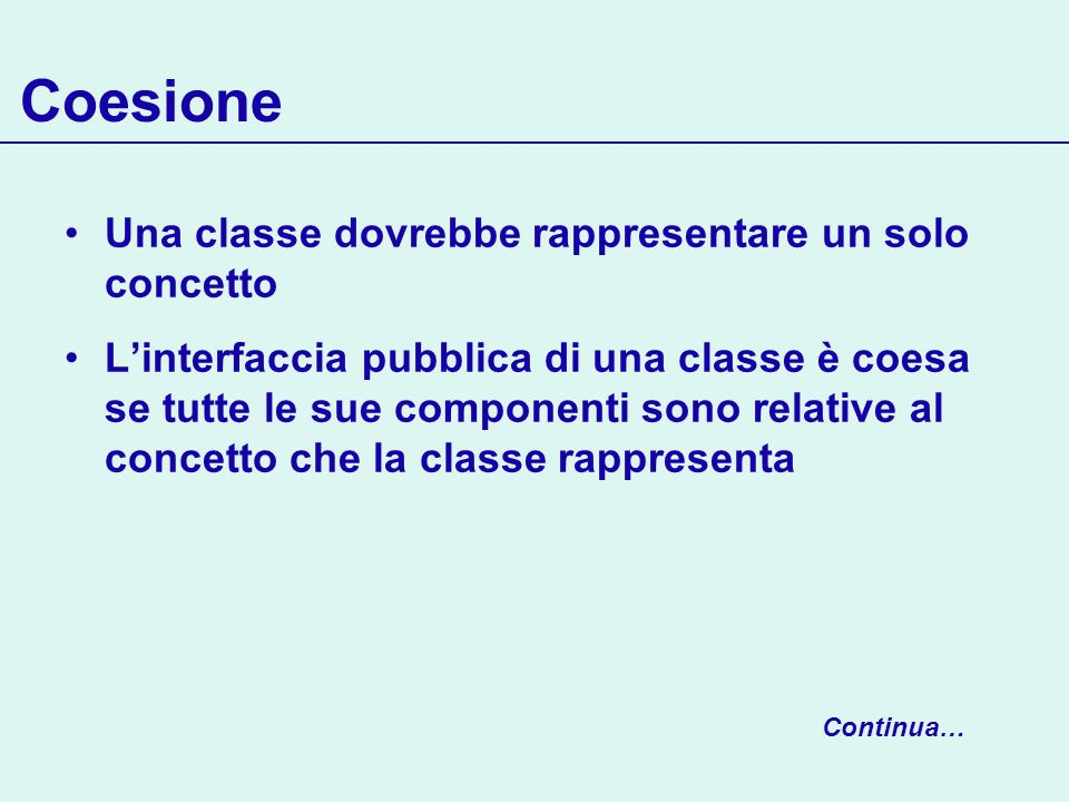 Coesione Una classe dovrebbe rappresentare un solo concetto Linterfaccia pubblica di una classe è coesa se tutte le sue componenti sono relative al concetto che la classe rappresenta Continua…