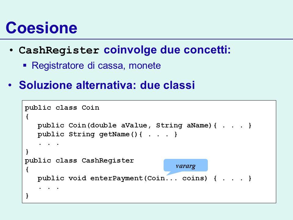 Coesione CashRegister coinvolge due concetti: Registratore di cassa, monete Soluzione alternativa: due classi public class Coin { public Coin(double aValue, String aName){...