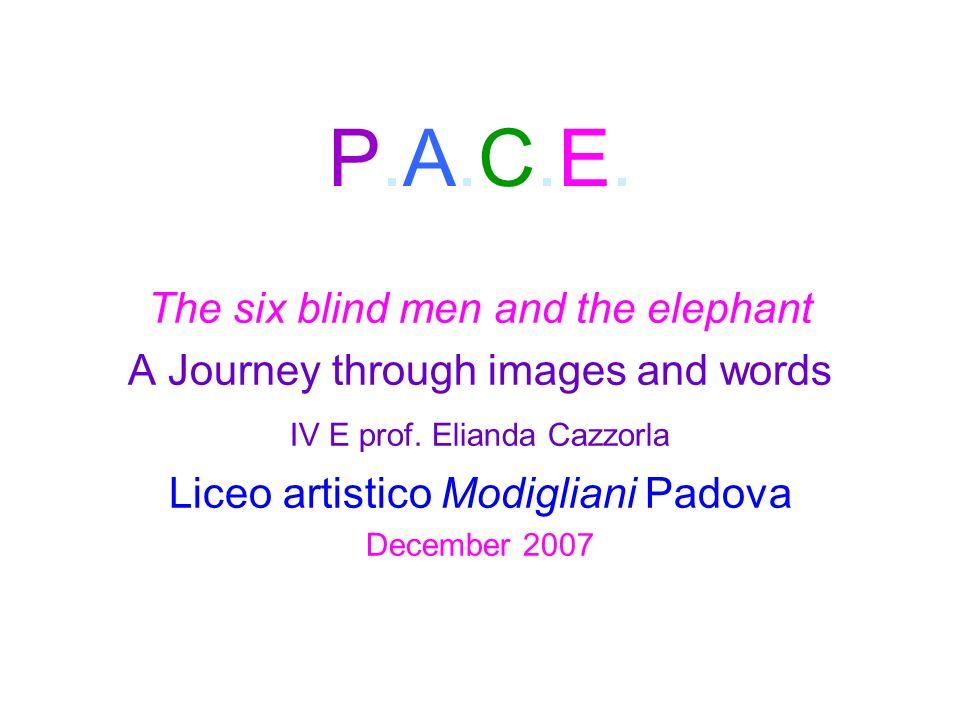 P.A.C.E.P.A.C.E. The six blind men and the elephant A Journey through images and words IV E prof. Elianda Cazzorla Liceo artistico Modigliani Padova D