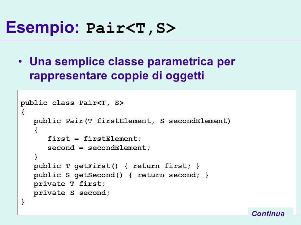 public class Pair { public Pair(T firstElement, S secondElement) { first = firstElement; second = secondElement; } public T getFirst() { return first; } public S getSecond() { return second; } private T first; private S second; } Esempio: Pair Una semplice classe parametrica per rappresentare coppie di oggetti Continua