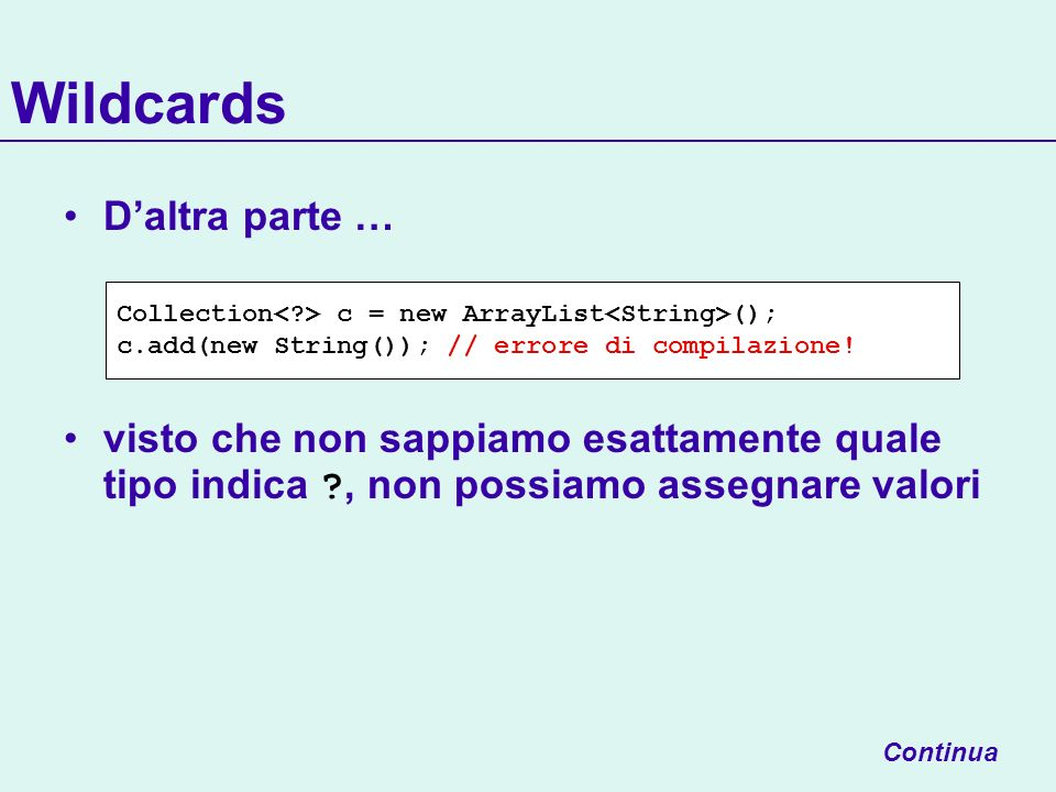 Wildcards Continua Collection c = new ArrayList (); c.add(new String()); // errore di compilazione.
