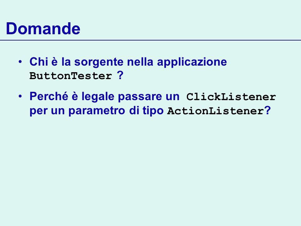 Domande Chi è la sorgente nella applicazione ButtonTester ? Perché è legale passare un ClickListener per un parametro di tipo ActionListener ?