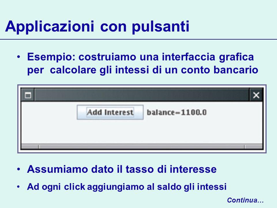 Esempio: costruiamo una interfaccia grafica per calcolare gli intessi di un conto bancario Assumiamo dato il tasso di interesse Ad ogni click aggiungi