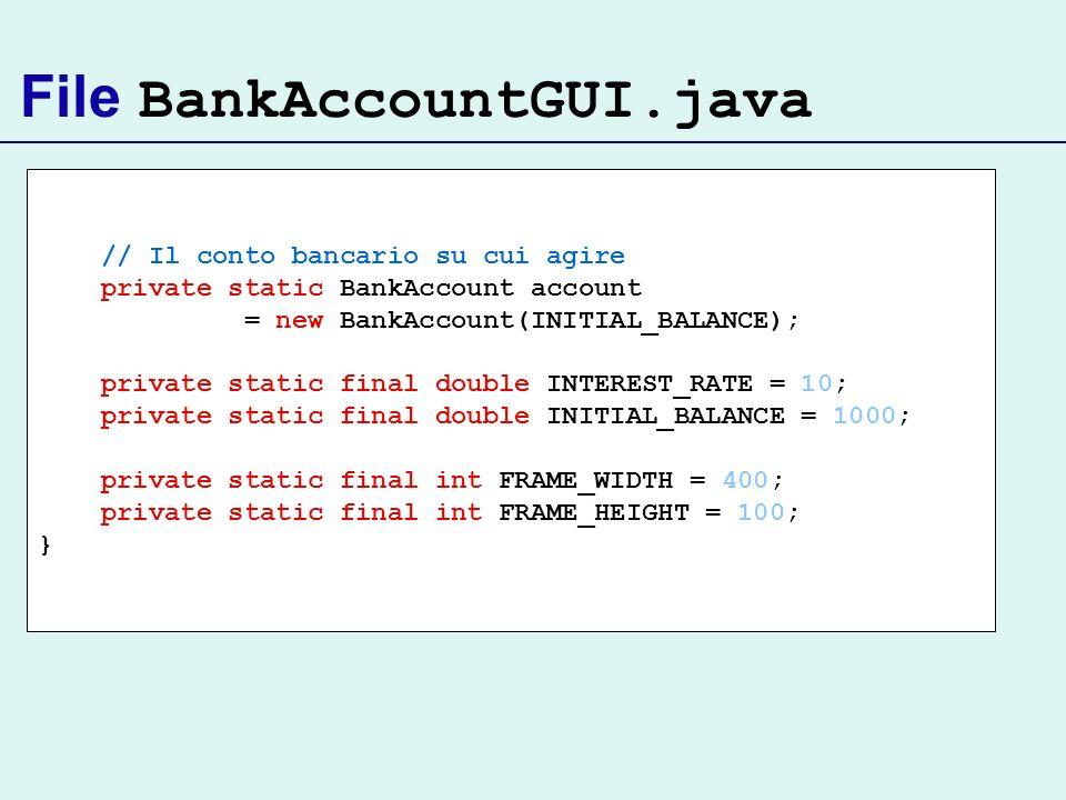 File BankAccountGUI.java // Il conto bancario su cui agire private static BankAccount account = new BankAccount(INITIAL_BALANCE); private static final