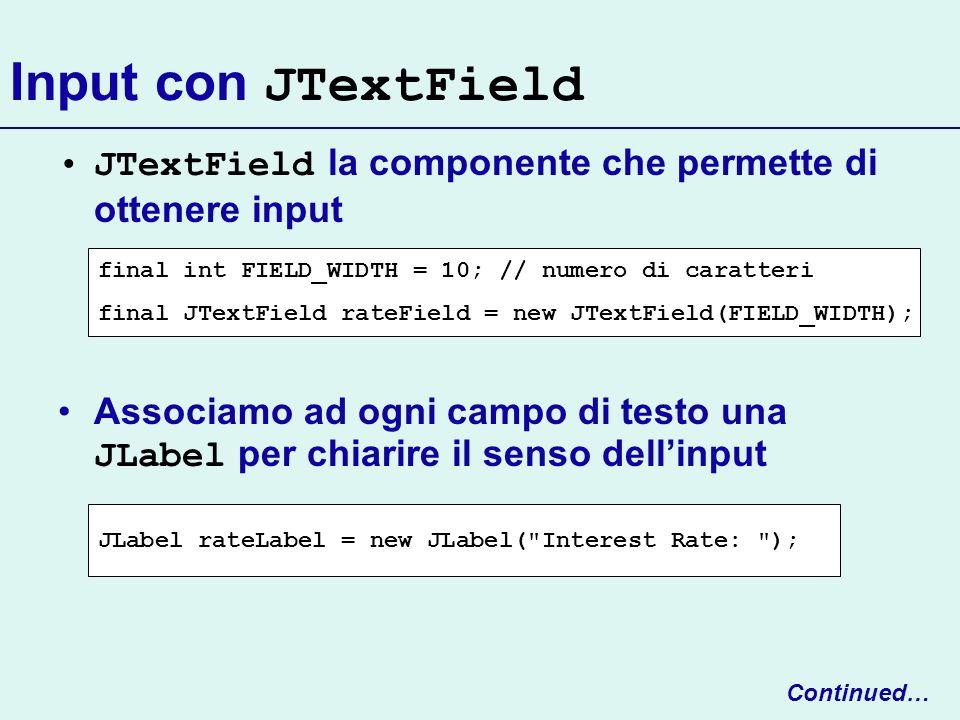 Input con JTextField JTextField la componente che permette di ottenere input Associamo ad ogni campo di testo una JLabel per chiarire il senso dellinp