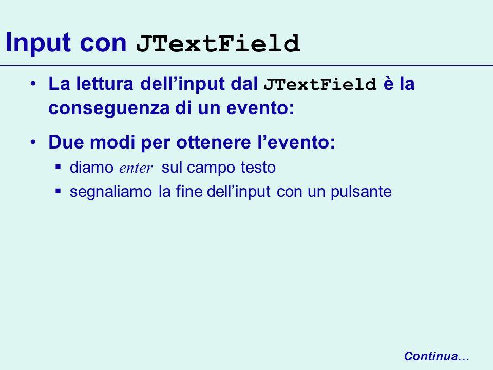 Input con JTextField La lettura dellinput dal JTextField è la conseguenza di un evento: Due modi per ottenere levento: diamo enter sul campo testo seg