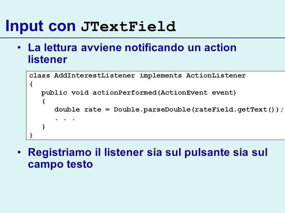 Input con JTextField La lettura avviene notificando un action listener Registriamo il listener sia sul pulsante sia sul campo testo class AddInterestL