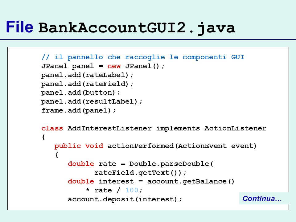 File BankAccountGUI2.java // il pannello che raccoglie le componenti GUI JPanel panel = new JPanel(); panel.add(rateLabel); panel.add(rateField); pane