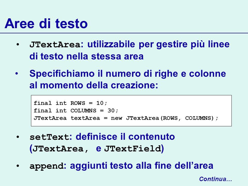 Aree di testo JTextArea : utilizzabile per gestire più linee di testo nella stessa area Specifichiamo il numero di righe e colonne al momento della cr