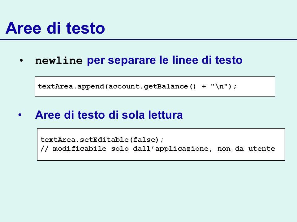 Aree di testo newline per separare le linee di testo Aree di testo di sola lettura textArea.append(account.getBalance() +