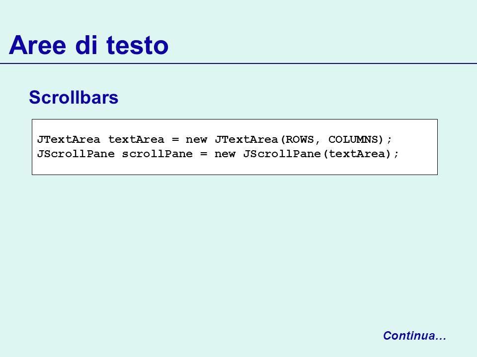 Aree di testo Scrollbars Continua… JTextArea textArea = new JTextArea(ROWS, COLUMNS); JScrollPane scrollPane = new JScrollPane(textArea);