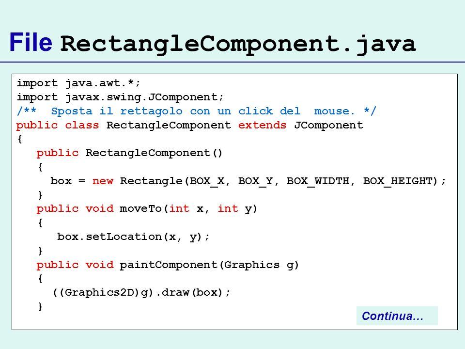 File RectangleComponent.java import java.awt.*; import javax.swing.JComponent; /** Sposta il rettagolo con un click del mouse. */ public class Rectang
