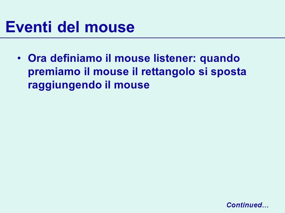 Eventi del mouse Ora definiamo il mouse listener: quando premiamo il mouse il rettangolo si sposta raggiungendo il mouse Continued…