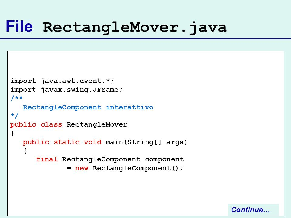 File RectangleMover.java import java.awt.event.*; import javax.swing.JFrame; /** RectangleComponent interattivo */ public class RectangleMover { publi