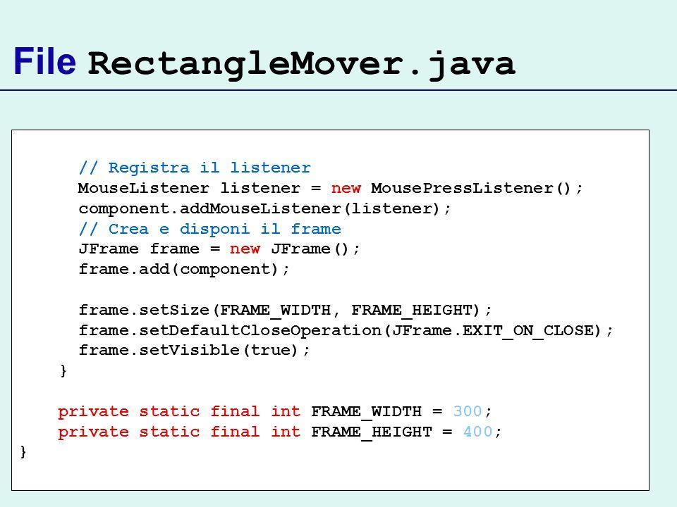 // Registra il listener MouseListener listener = new MousePressListener(); component.addMouseListener(listener); // Crea e disponi il frame JFrame fra