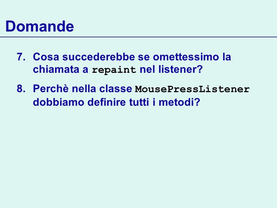 Domande 7.Cosa succederebbe se omettessimo la chiamata a repaint nel listener? 8.Perchè nella classe MousePressListener dobbiamo definire tutti i meto