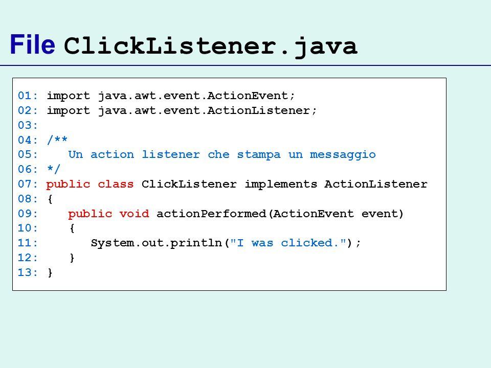 File ClickListener.java 01: import java.awt.event.ActionEvent; 02: import java.awt.event.ActionListener; 03: 04: /** 05: Un action listener che stampa
