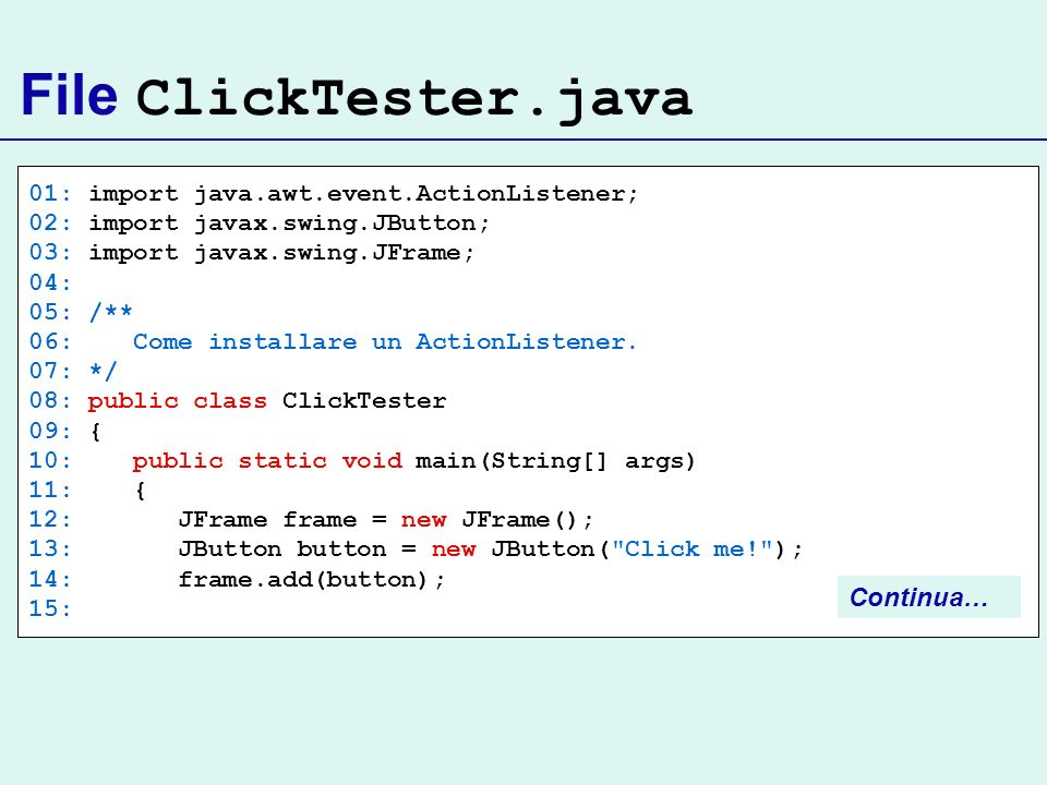 File ClickTester.java 01: import java.awt.event.ActionListener; 02: import javax.swing.JButton; 03: import javax.swing.JFrame; 04: 05: /** 06: Come in