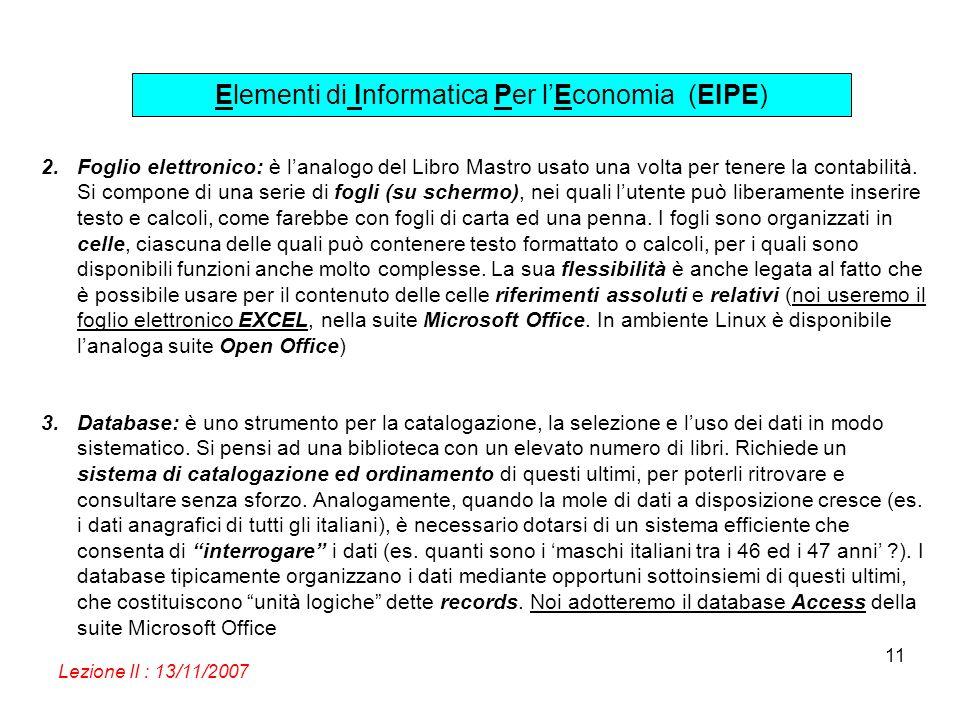 Elementi di Informatica Per lEconomia (EIPE) Lezione II : 13/11/2007 11 2.Foglio elettronico: è lanalogo del Libro Mastro usato una volta per tenere l