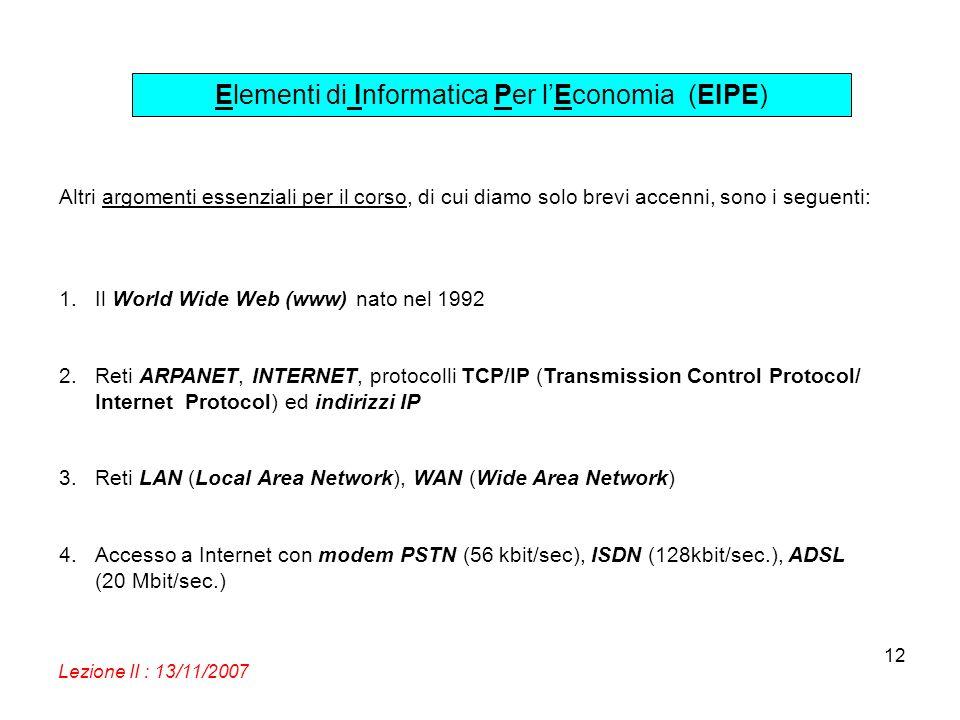 Elementi di Informatica Per lEconomia (EIPE) Lezione II : 13/11/2007 12 Altri argomenti essenziali per il corso, di cui diamo solo brevi accenni, sono