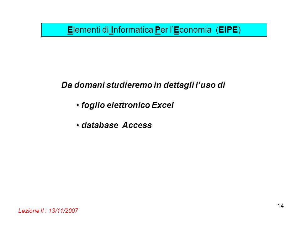 Elementi di Informatica Per lEconomia (EIPE) Lezione II : 13/11/2007 14 Da domani studieremo in dettagli luso di foglio elettronico Excel database Acc