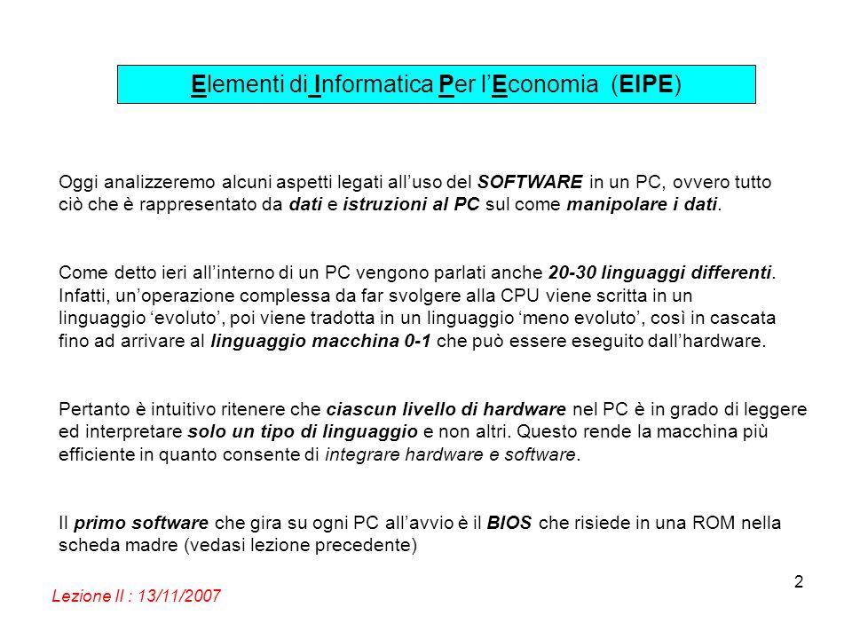 Elementi di Informatica Per lEconomia (EIPE) Lezione II : 13/11/2007 2 Oggi analizzeremo alcuni aspetti legati alluso del SOFTWARE in un PC, ovvero tu