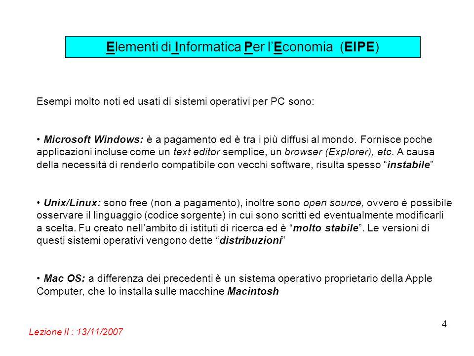 Elementi di Informatica Per lEconomia (EIPE) Lezione II : 13/11/2007 4 Esempi molto noti ed usati di sistemi operativi per PC sono: Microsoft Windows: