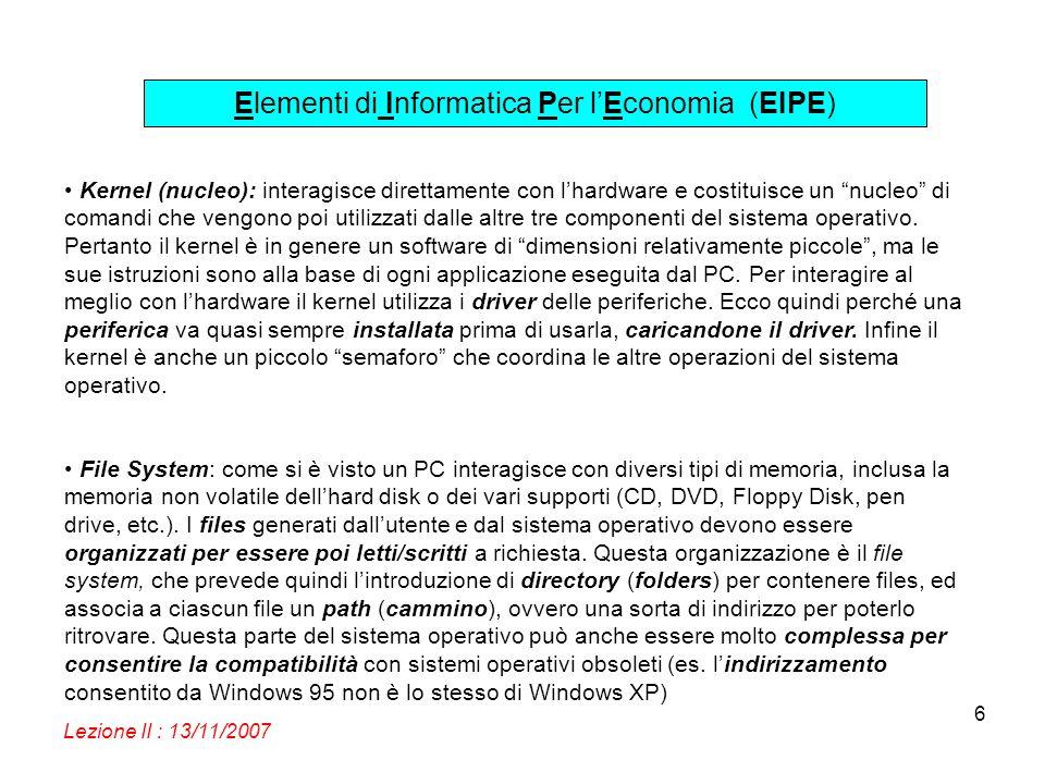 Elementi di Informatica Per lEconomia (EIPE) Lezione II : 13/11/2007 6 Kernel (nucleo): interagisce direttamente con lhardware e costituisce un nucleo