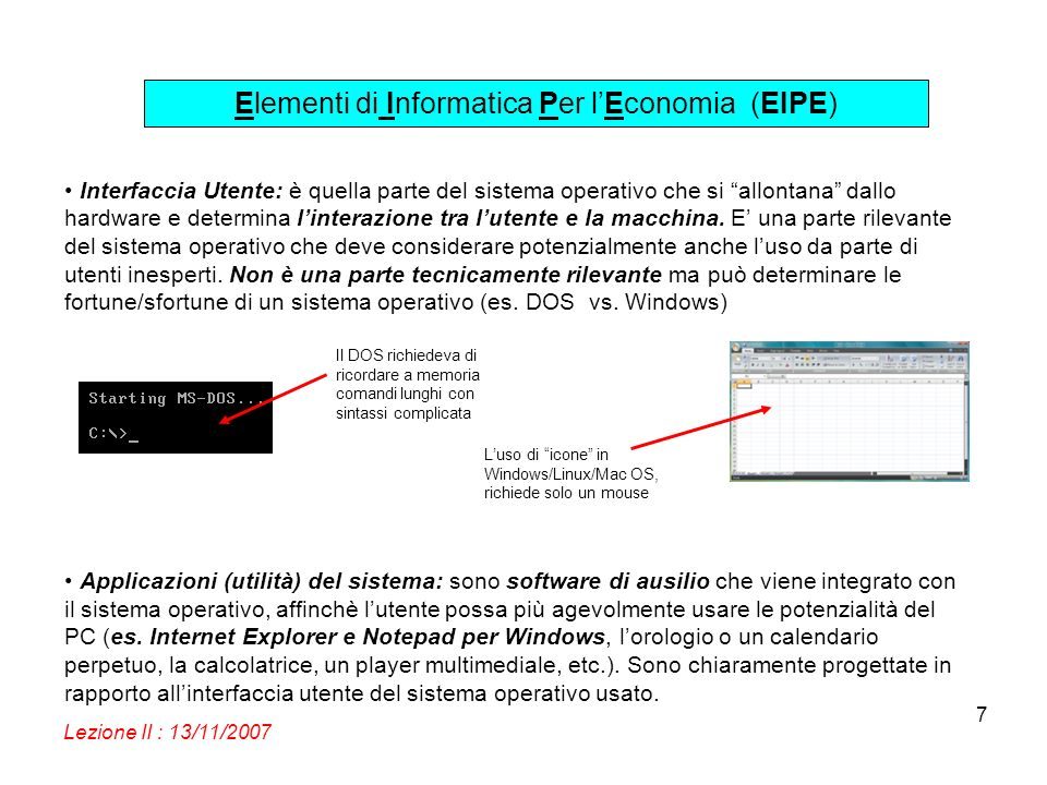 Elementi di Informatica Per lEconomia (EIPE) Lezione II : 13/11/2007 7 Interfaccia Utente: è quella parte del sistema operativo che si allontana dallo