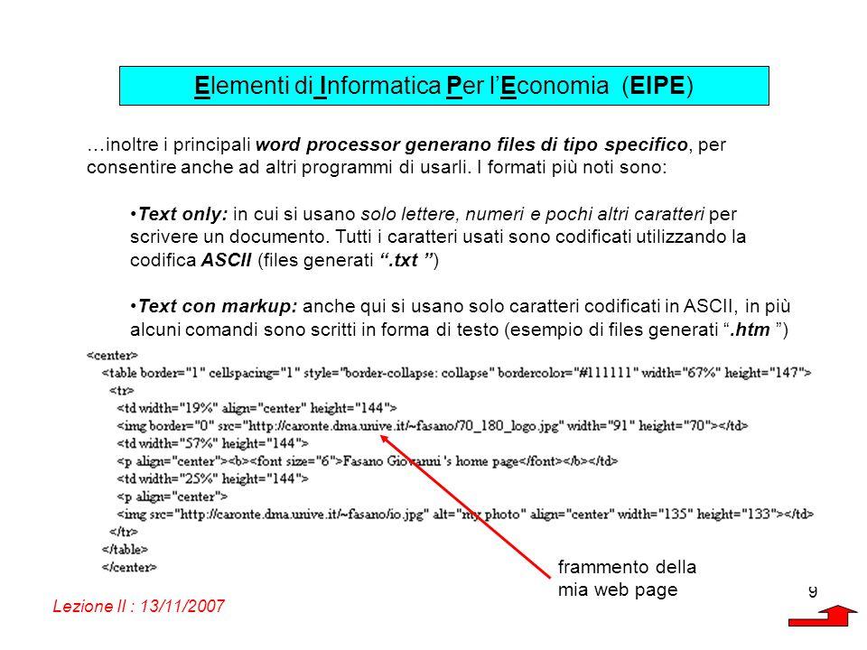 Elementi di Informatica Per lEconomia (EIPE) Lezione II : 13/11/2007 9 …inoltre i principali word processor generano files di tipo specifico, per cons