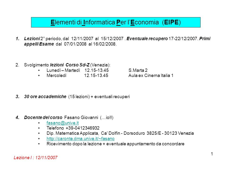 Elementi di Informatica Per lEconomia (EIPE) Lezione I : 12/11/2007 1 1.Lezioni 2° periodo, dal 12/11/2007 al 15/12/2007. Eventuale recupero 17-22/12/