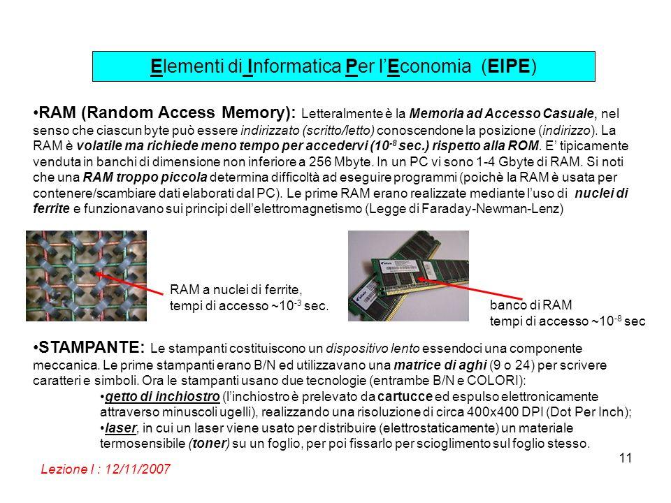 Elementi di Informatica Per lEconomia (EIPE) Lezione I : 12/11/2007 11 RAM (Random Access Memory): Letteralmente è la Memoria ad Accesso Casuale, nel senso che ciascun byte può essere indirizzato (scritto/letto) conoscendone la posizione (indirizzo).