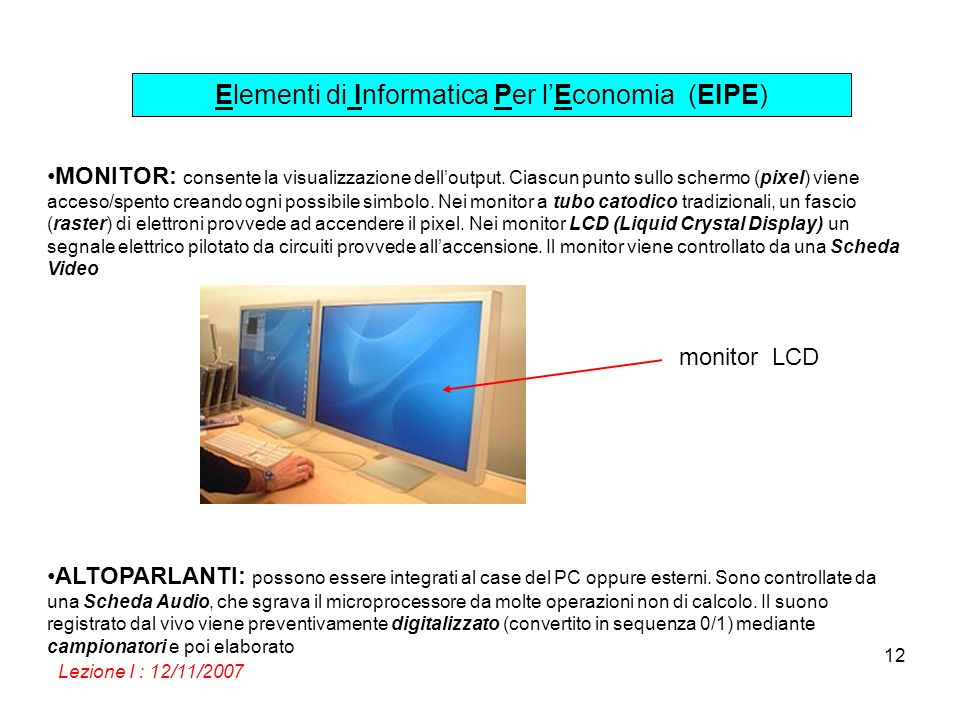 Elementi di Informatica Per lEconomia (EIPE) Lezione I : 12/11/2007 12 MONITOR: consente la visualizzazione delloutput. Ciascun punto sullo schermo (p