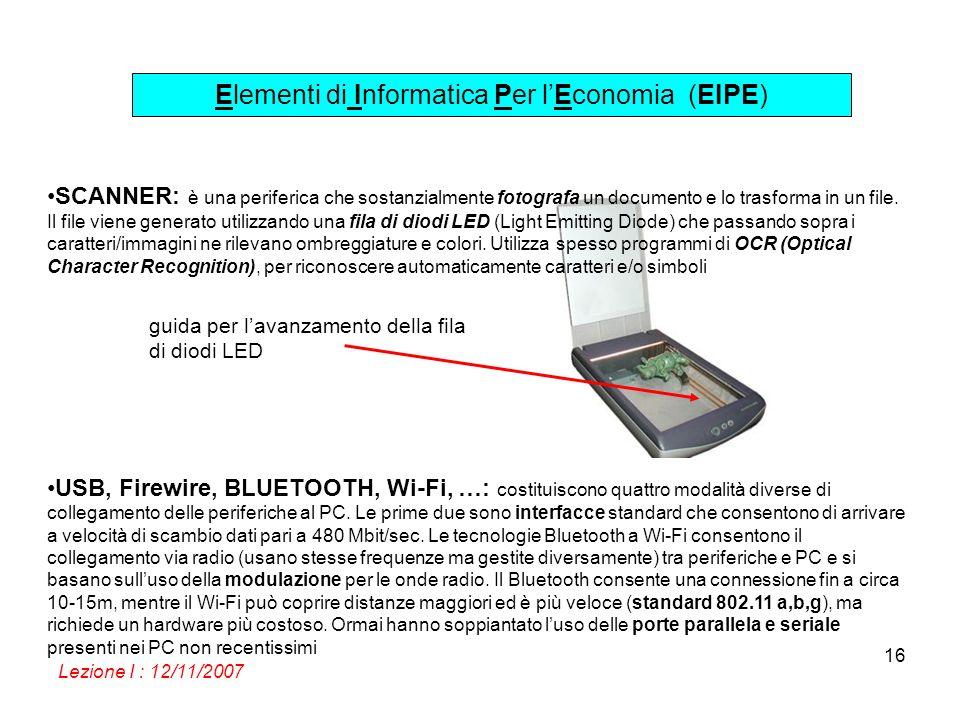 Elementi di Informatica Per lEconomia (EIPE) Lezione I : 12/11/2007 16 guida per lavanzamento della fila di diodi LED SCANNER: è una periferica che sostanzialmente fotografa un documento e lo trasforma in un file.