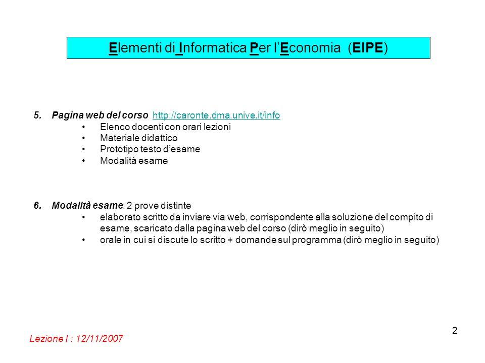 Elementi di Informatica Per lEconomia (EIPE) Lezione I : 12/11/2007 2 5.Pagina web del corso http://caronte.dma.unive.it/infohttp://caronte.dma.unive.it/info Elenco docenti con orari lezioni Materiale didattico Prototipo testo desame Modalità esame 6.Modalità esame: 2 prove distinte elaborato scritto da inviare via web, corrispondente alla soluzione del compito di esame, scaricato dalla pagina web del corso (dirò meglio in seguito) orale in cui si discute lo scritto + domande sul programma (dirò meglio in seguito)