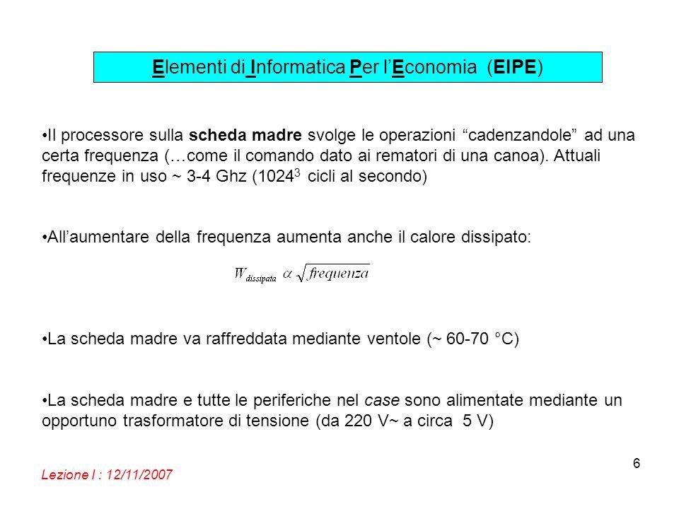 Elementi di Informatica Per lEconomia (EIPE) Lezione I : 12/11/2007 6 Il processore sulla scheda madre svolge le operazioni cadenzandole ad una certa frequenza (…come il comando dato ai rematori di una canoa).