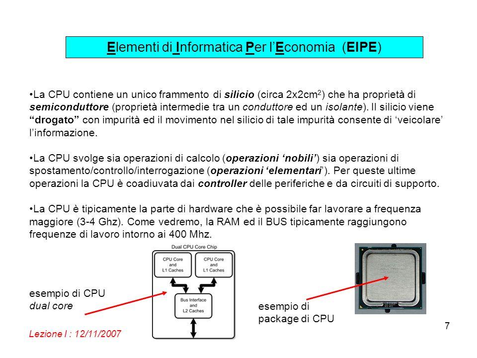 Elementi di Informatica Per lEconomia (EIPE) Lezione I : 12/11/2007 7 La CPU contiene un unico frammento di silicio (circa 2x2cm 2 ) che ha proprietà di semiconduttore (proprietà intermedie tra un conduttore ed un isolante).
