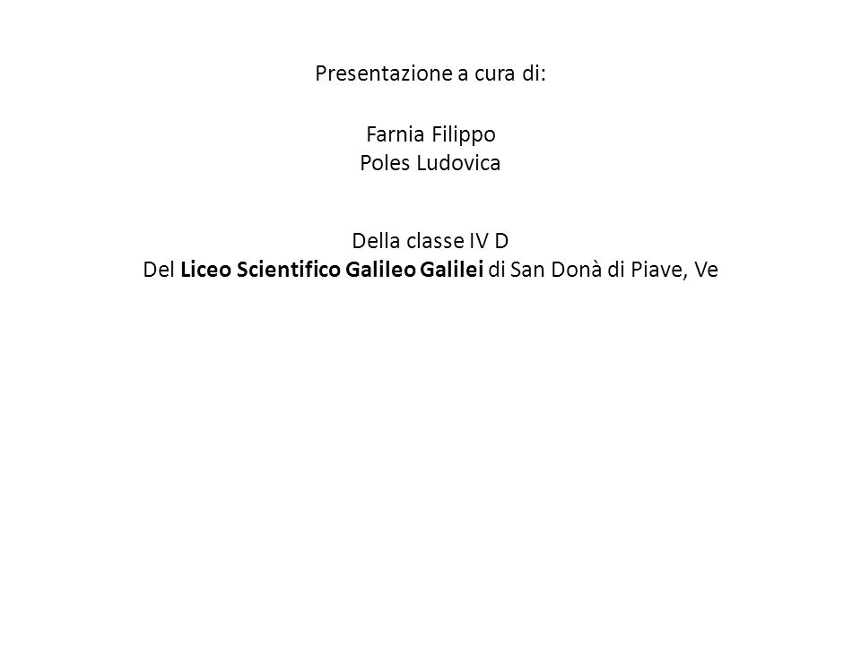 Presentazione a cura di: Farnia Filippo Poles Ludovica Della classe IV D Del Liceo Scientifico Galileo Galilei di San Donà di Piave, Ve