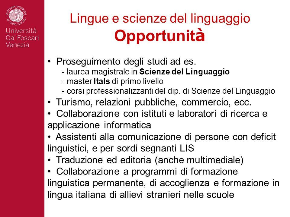 Lingue e scienze del linguaggio Opportunit à Proseguimento degli studi ad es. - laurea magistrale in Scienze del Linguaggio - master Itals di primo li
