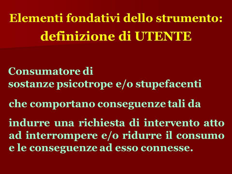 Elementi fondativi dello strumento: definizione di UTENTE Consumatore di sostanze psicotrope e/o stupefacenti che comportano conseguenze tali da indur