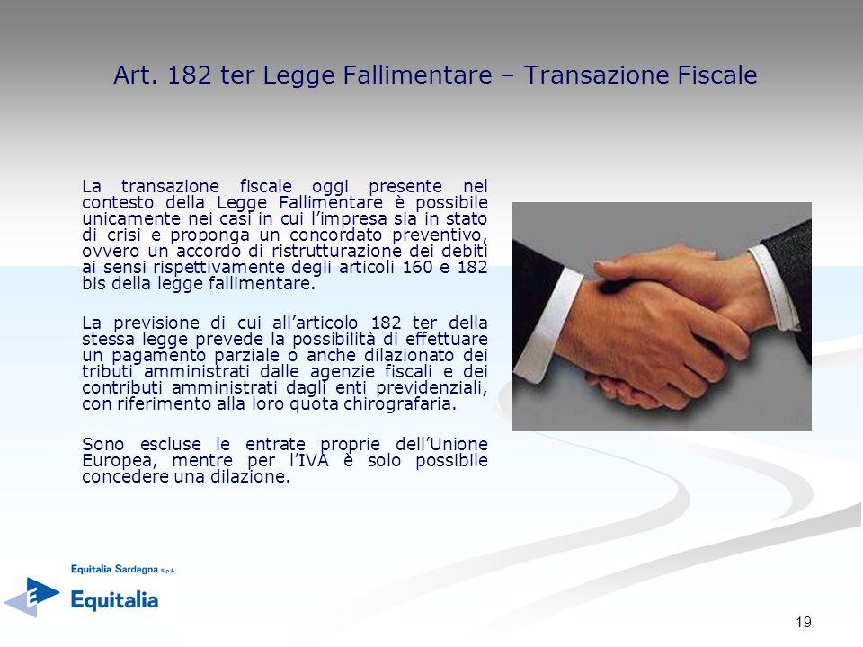 19 Art. 182 ter Legge Fallimentare – Transazione Fiscale La transazione fiscale oggi presente nel contesto della Legge Fallimentare è possibile unicam