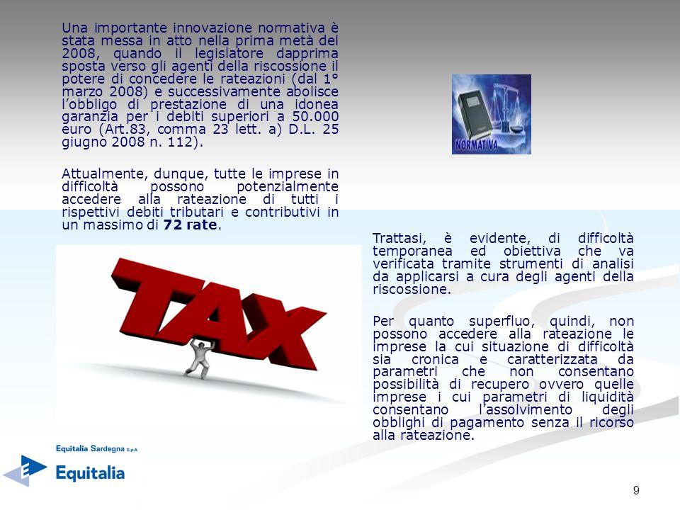 9 Una importante innovazione normativa è stata messa in atto nella prima metà del 2008, quando il legislatore dapprima sposta verso gli agenti della riscossione il potere di concedere le rateazioni (dal 1° marzo 2008) e successivamente abolisce lobbligo di prestazione di una idonea garanzia per i debiti superiori a 50.000 euro (Art.83, comma 23 lett.