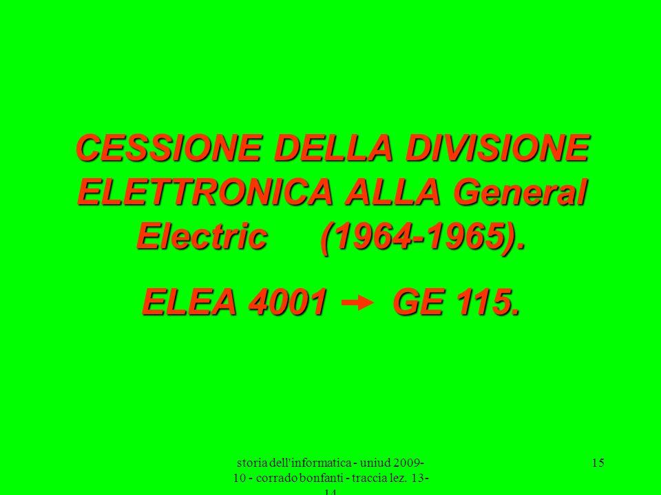 storia dell'informatica - uniud 2009- 10 - corrado bonfanti - traccia lez. 13- 14 15 CESSIONE DELLA DIVISIONE ELETTRONICA ALLA General Electric (1964-