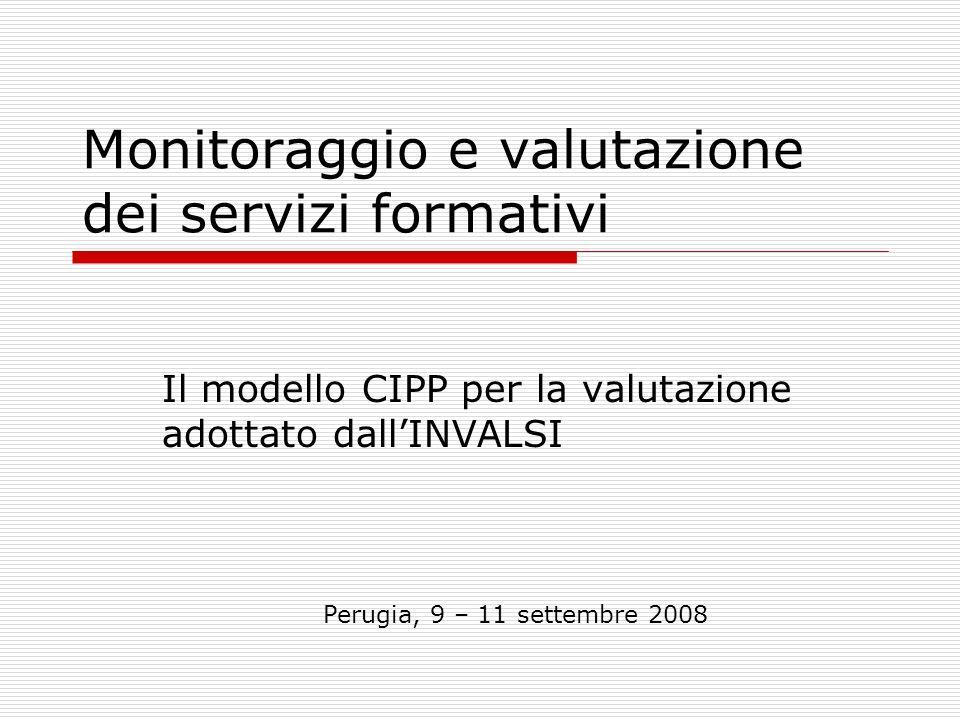 Monitoraggio e valutazione dei servizi formativi Il modello CIPP per la valutazione adottato dallINVALSI Perugia, 9 – 11 settembre 2008