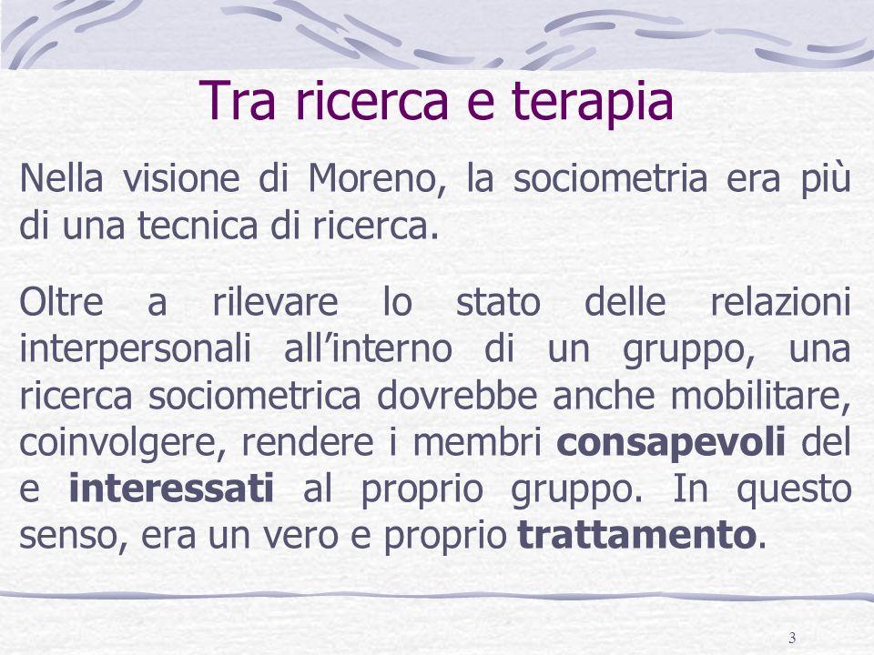 3 Tra ricerca e terapia Nella visione di Moreno, la sociometria era più di una tecnica di ricerca.