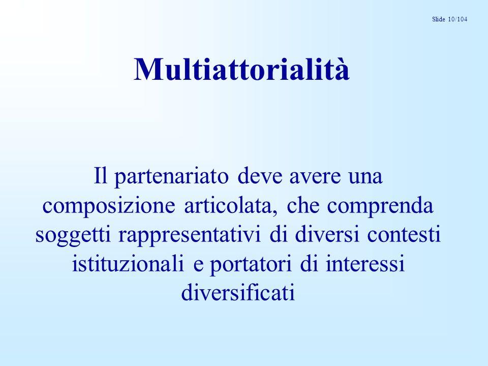 Slide 10/104 Multiattorialità Il partenariato deve avere una composizione articolata, che comprenda soggetti rappresentativi di diversi contesti istituzionali e portatori di interessi diversificati
