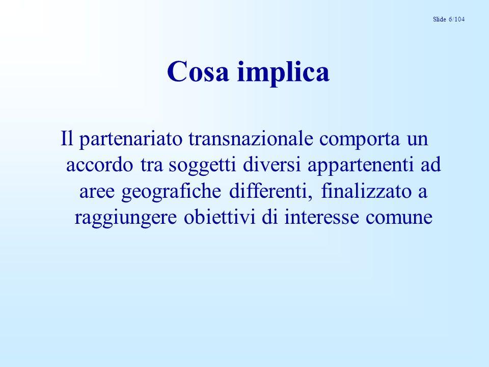 Slide 6/104 Cosa implica Il partenariato transnazionale comporta un accordo tra soggetti diversi appartenenti ad aree geografiche differenti, finalizz