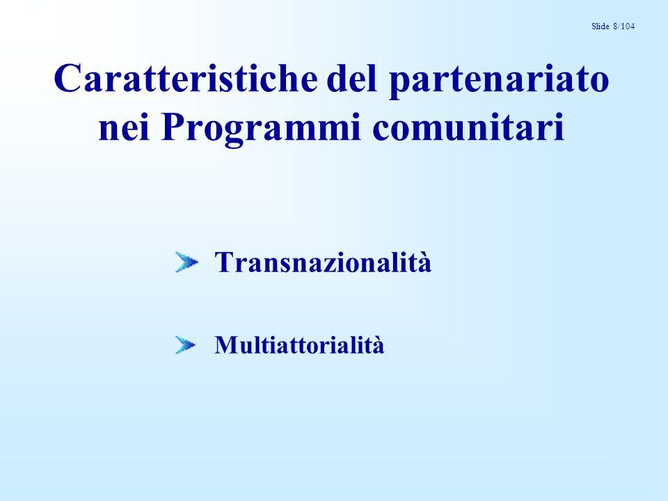 Slide 8/104 Caratteristiche del partenariato nei Programmi comunitari Transnazionalità Multiattorialità
